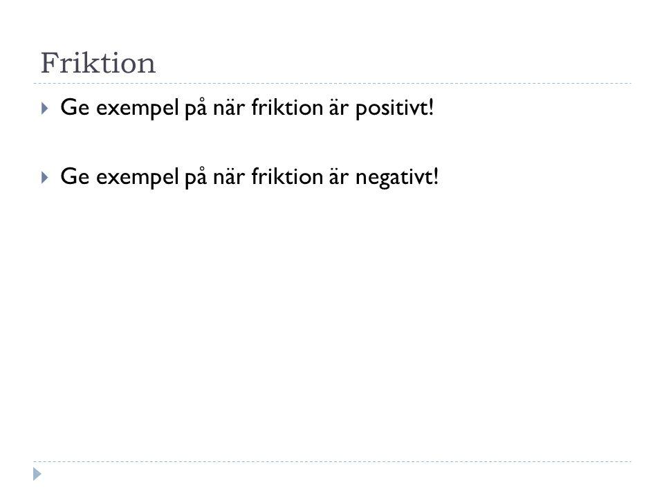 Friktion  Ge exempel på när friktion är positivt!  Ge exempel på när friktion är negativt!