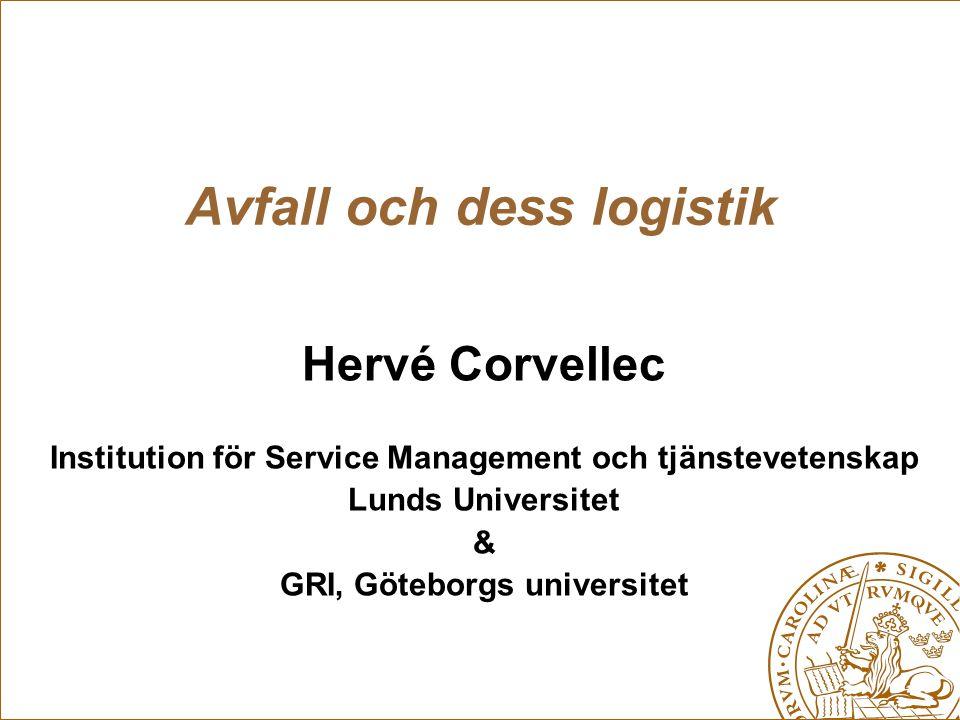 Avfall och dess logistik Hervé Corvellec Institution för Service Management och tjänstevetenskap Lunds Universitet & GRI, Göteborgs universitet