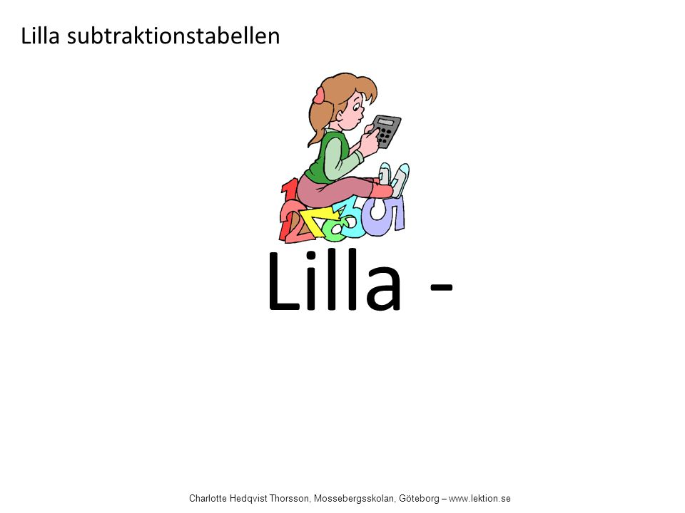 Lilla - Lilla subtraktionstabellen Charlotte Hedqvist Thorsson, Mossebergsskolan, Göteborg – www.lektion.se