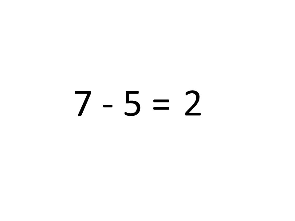 7 - 5 = 2