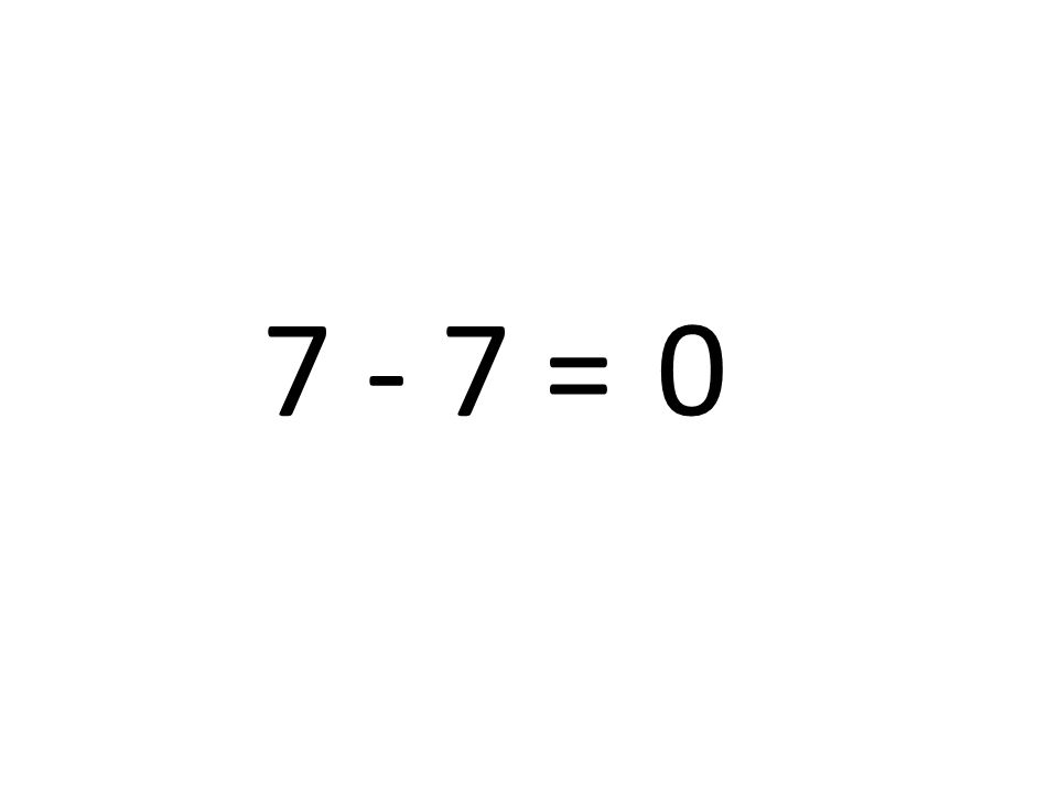 7 - 7 = 0