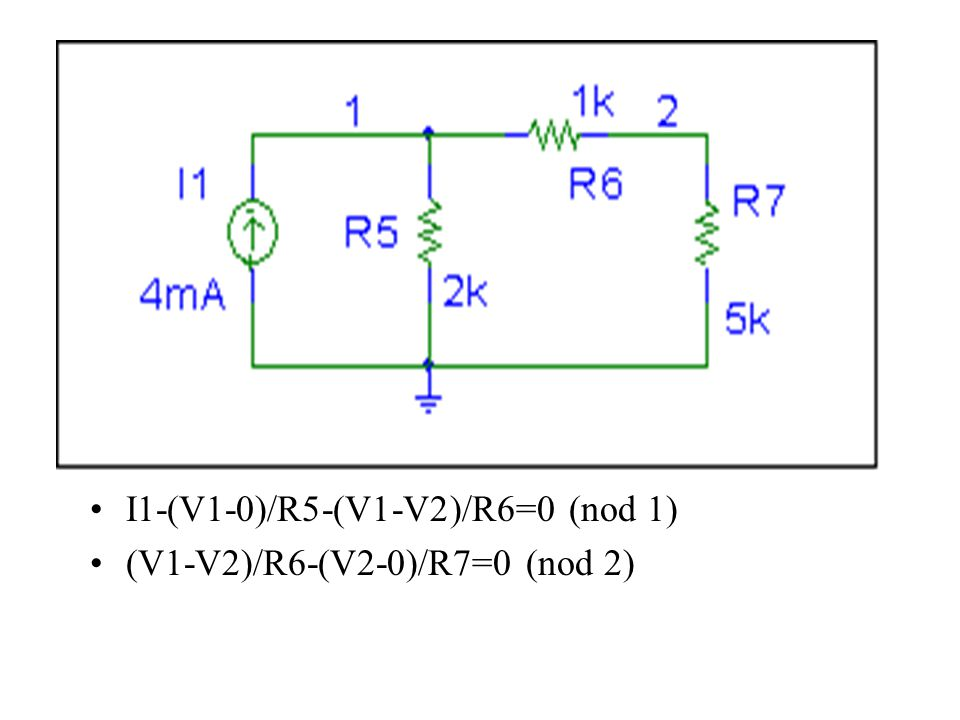 I1-(V1-0)/R5-(V1-V2)/R6=0 (nod 1) (V1-V2)/R6-(V2-0)/R7=0 (nod 2)