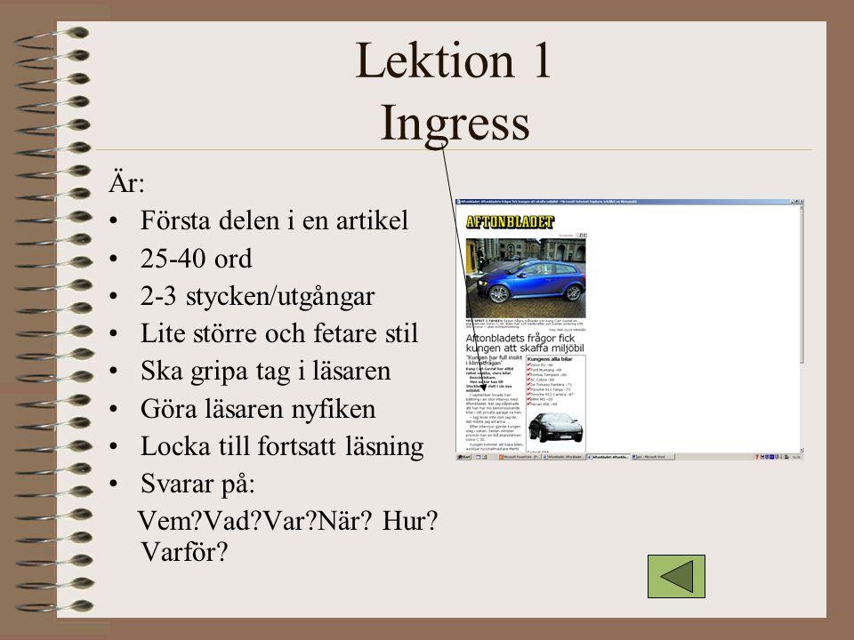 Lektion 1 Ingress Är: Första delen i en artikel 25-40 ord 2-3 stycken/utgångar Lite större och fetare stil Ska gripa tag i läsaren Göra läsaren nyfike