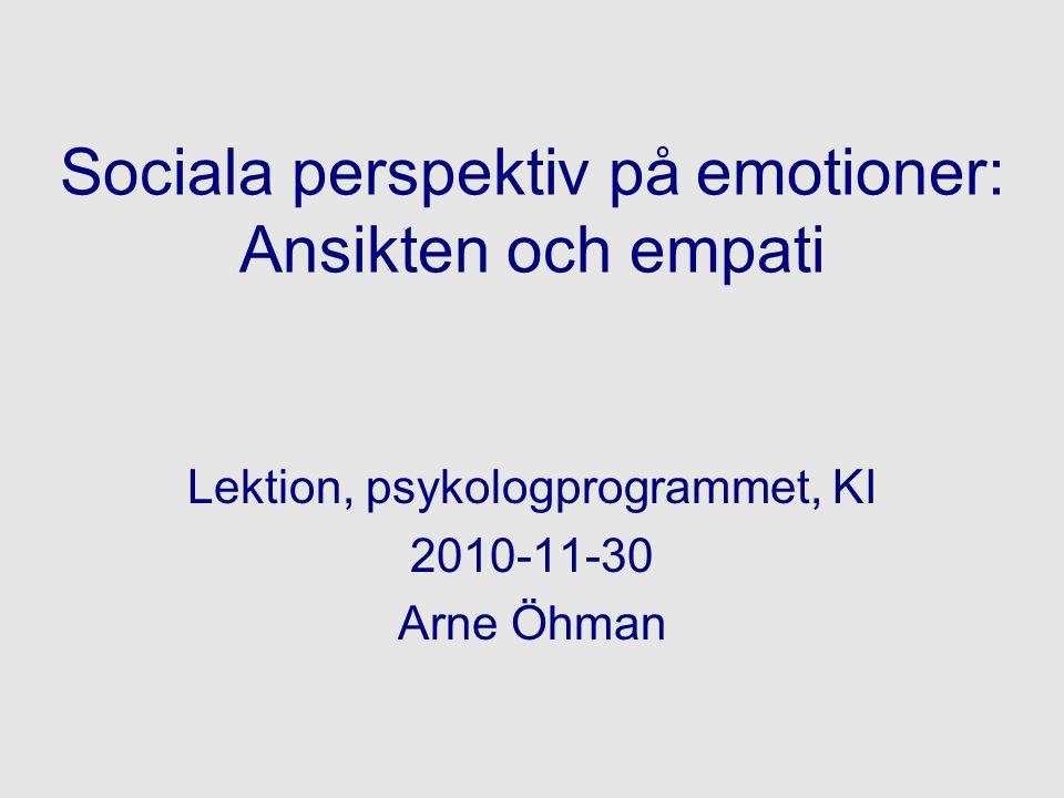 Sociala perspektiv på emotioner: Ansikten och empati Lektion, psykologprogrammet, KI 2010-11-30 Arne Öhman