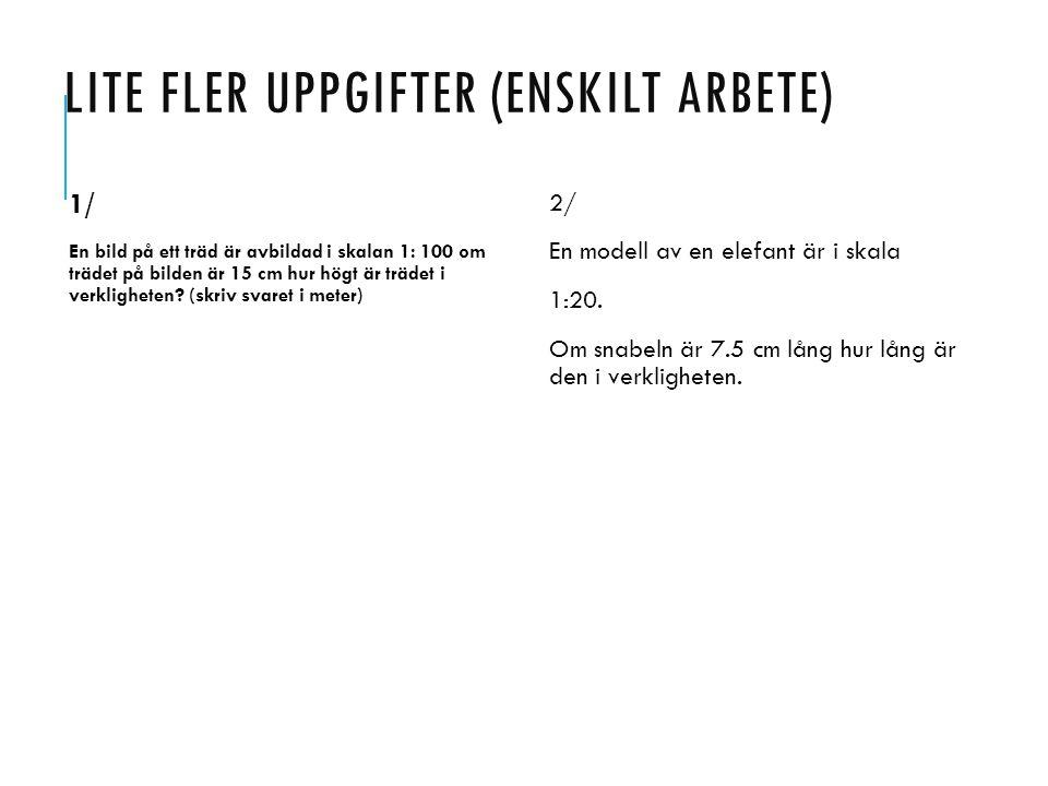 LITE FLER UPPGIFTER (ENSKILT ARBETE) 1/ En bild på ett träd är avbildad i skalan 1: 100 om trädet på bilden är 15 cm hur högt är trädet i verkligheten.