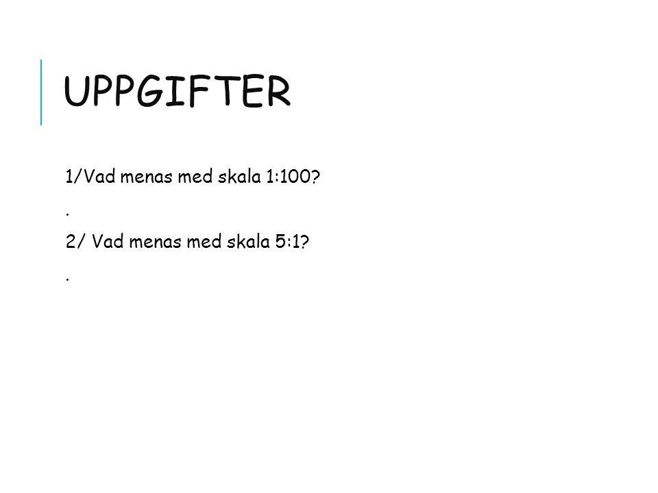 UPPGIFTER 1/Vad menas med skala 1:100?. 2/ Vad menas med skala 5:1?.