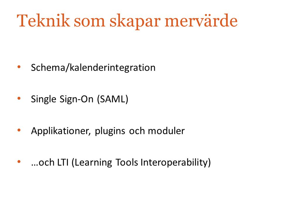 Teknik som skapar mervärde Schema/kalenderintegration Single Sign-On (SAML) Applikationer, plugins och moduler …och LTI (Learning Tools Interoperabili
