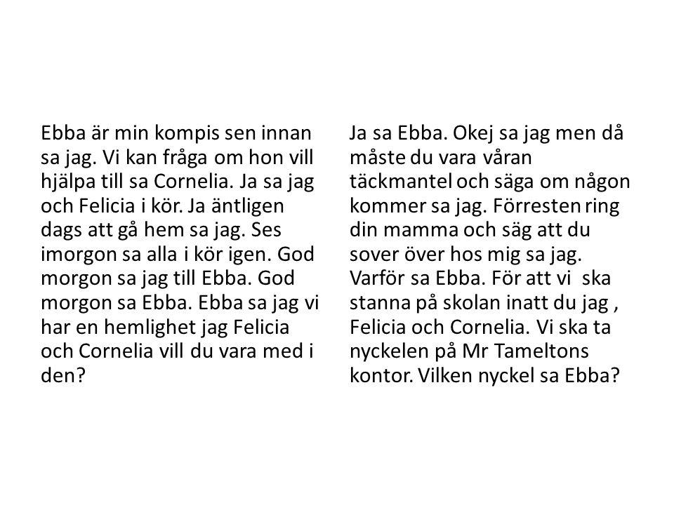 Ebba är min kompis sen innan sa jag. Vi kan fråga om hon vill hjälpa till sa Cornelia. Ja sa jag och Felicia i kör. Ja äntligen dags att gå hem sa jag