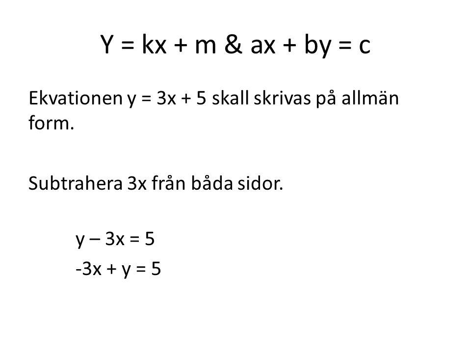 Y = kx + m & ax + by = c Ekvationen y = 3x + 5 skall skrivas på allmän form. Subtrahera 3x från båda sidor. y – 3x = 5 -3x + y = 5