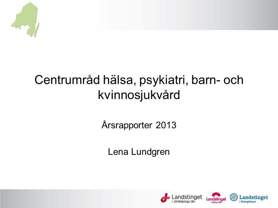 Centrumråd hälsa, psykiatri, barn- och kvinnosjukvård Årsrapporter 2013 Lena Lundgren
