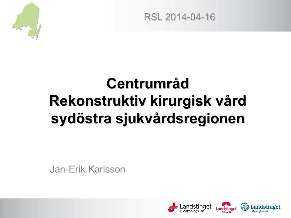 Centrumråd Rekonstruktiv kirurgisk vård sydöstra sjukvårdsregionen Jan-Erik Karlsson RSL 2014-04-16