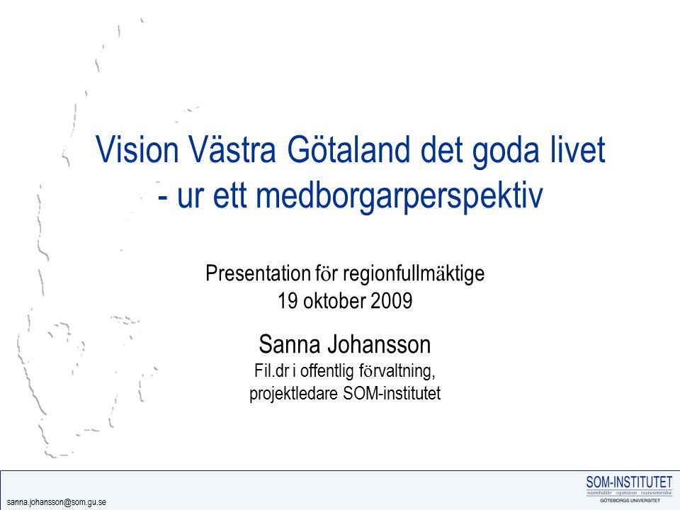 sanna.johansson@som.gu.se Vision Västra Götaland det goda livet - ur ett medborgarperspektiv Presentation f ö r regionfullm ä ktige 19 oktober 2009 Sa