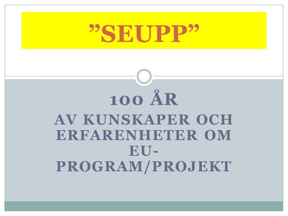 100 ÅR AV KUNSKAPER OCH ERFARENHETER OM EU- PROGRAM/PROJEKT SEUPP