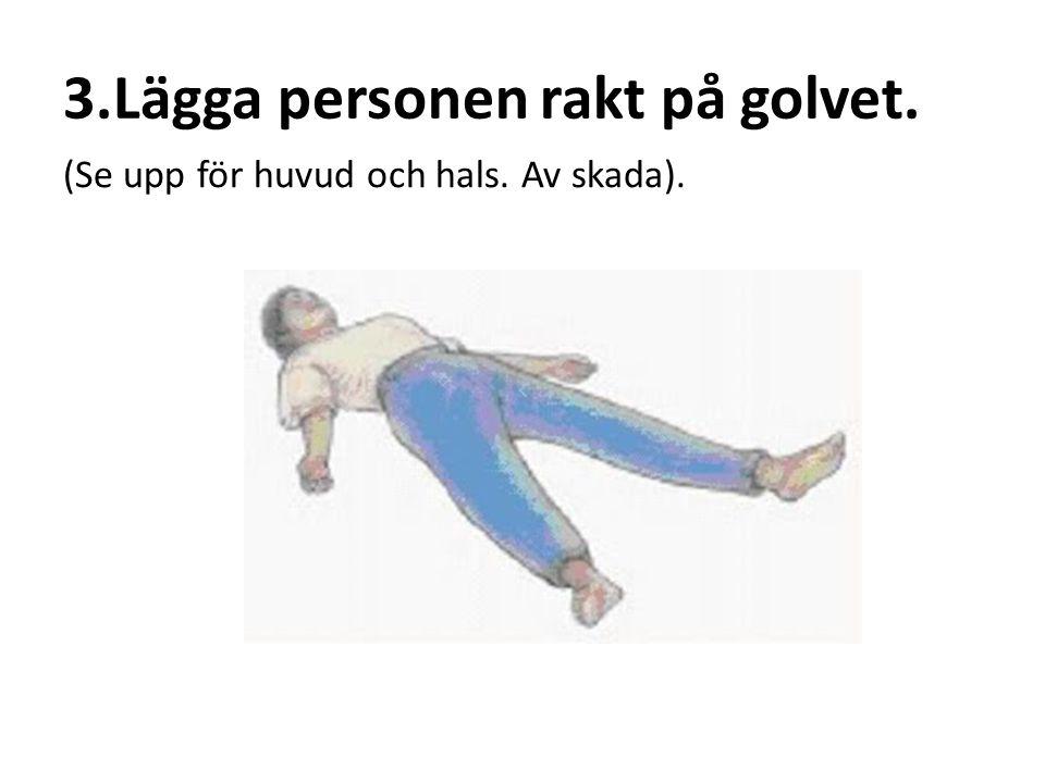 3.Lägga personen rakt på golvet. (Se upp för huvud och hals. Av skada).