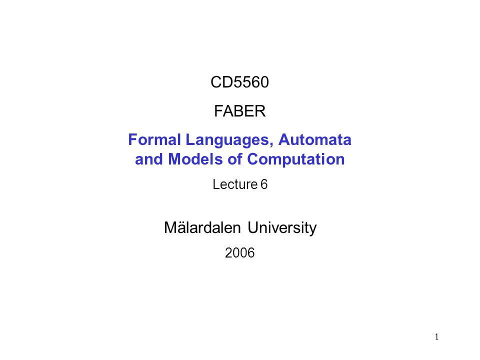 1 CD5560 FABER Formal Languages, Automata and Models of Computation Lecture 6 Mälardalen University 2006