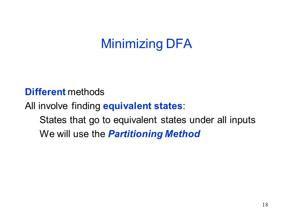 18 Minimizing DFA Different methods All involve finding equivalent states: States that go to equivalent states under all inputs We will use the Partitioning Method