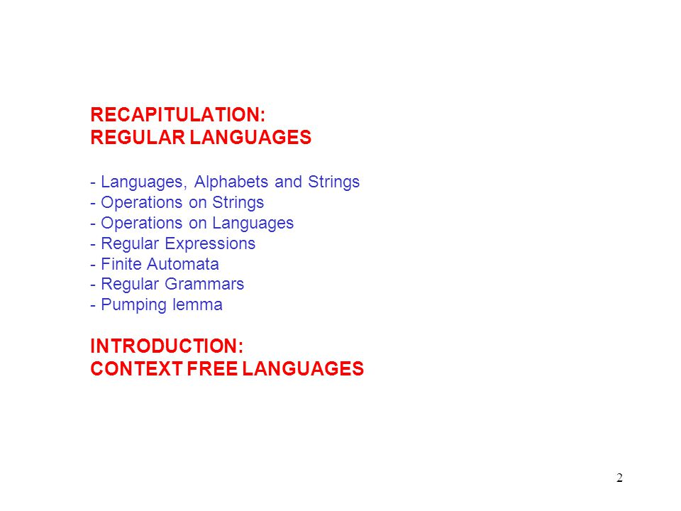 2 RECAPITULATION: REGULAR LANGUAGES - Languages, Alphabets and Strings - Operations on Strings - Operations on Languages - Regular Expressions - Finite Automata - Regular Grammars - Pumping lemma INTRODUCTION: CONTEXT FREE LANGUAGES