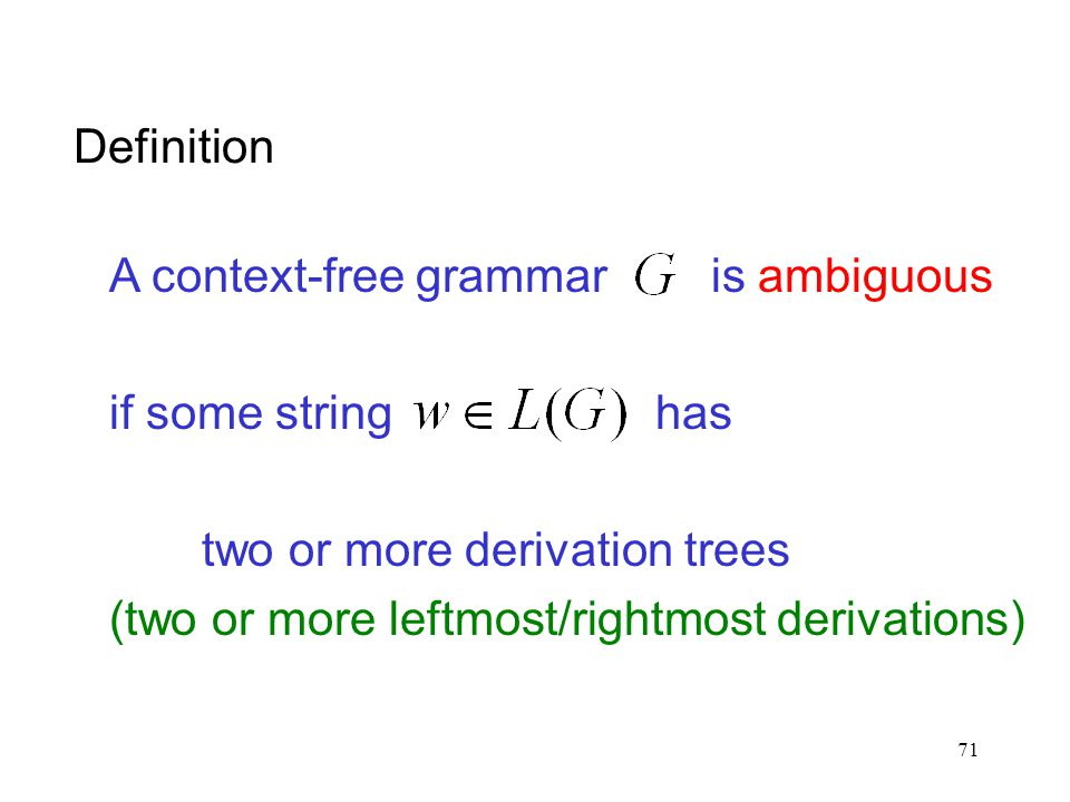 71 Definition A context-free grammar is ambiguous if some string has two or more derivation trees (two or more leftmost/rightmost derivations)