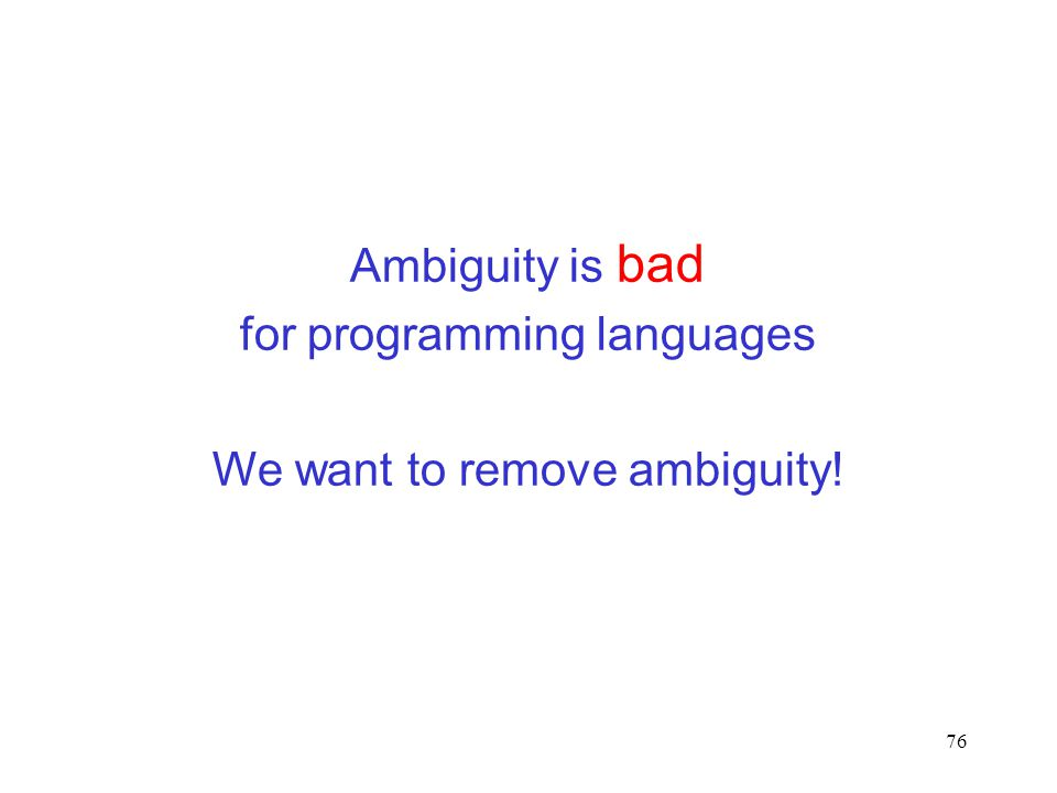 76 Ambiguity is bad for programming languages We want to remove ambiguity!