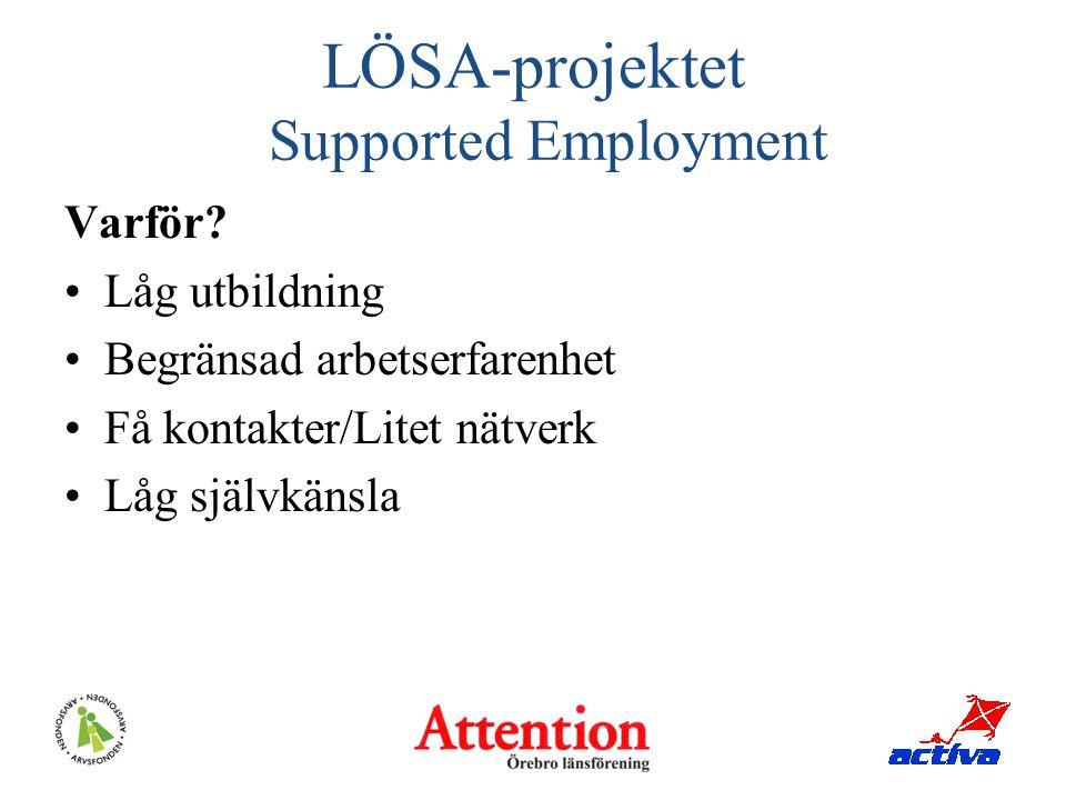 LÖSA-projektet Supported Employment Varför? Låg utbildning Begränsad arbetserfarenhet Få kontakter/Litet nätverk Låg självkänsla