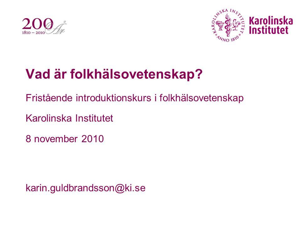 Vad är folkhälsovetenskap? Fristående introduktionskurs i folkhälsovetenskap Karolinska Institutet 8 november 2010 karin.guldbrandsson@ki.se