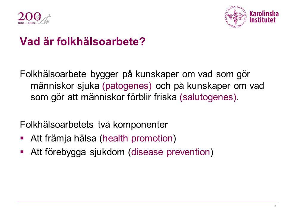7 Vad är folkhälsoarbete? Folkhälsoarbete bygger på kunskaper om vad som gör människor sjuka (patogenes) och på kunskaper om vad som gör att människor