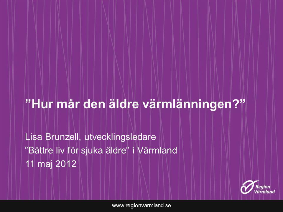 www.regionvarmland.se Hur mår den äldre värmlänningen? Lisa Brunzell, utvecklingsledare Bättre liv för sjuka äldre i Värmland 11 maj 2012