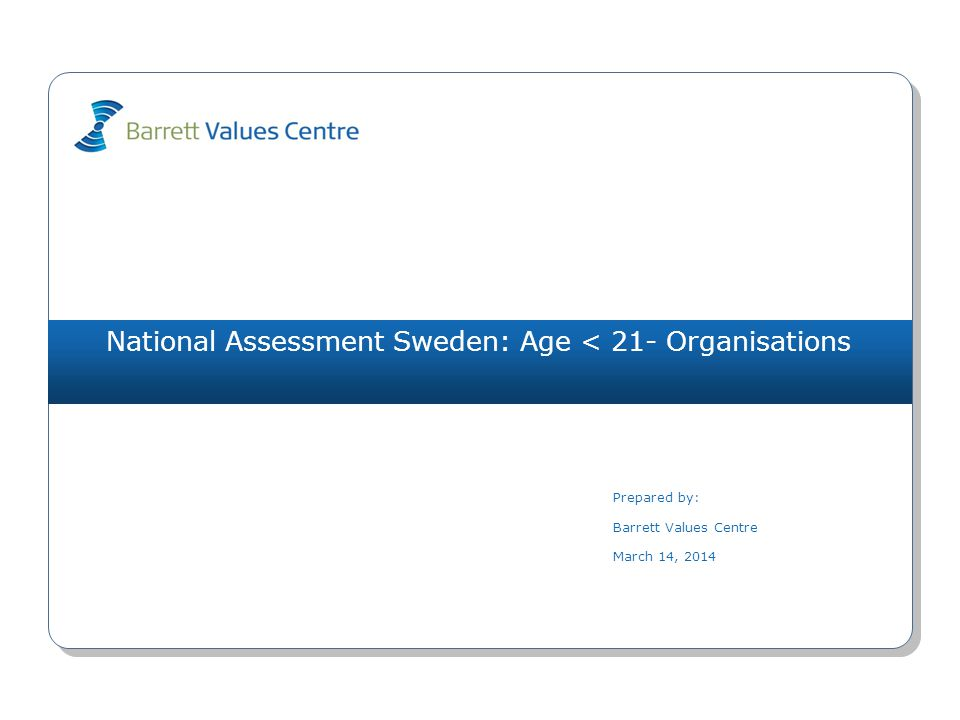 National Assessment Sweden: Age < 21- Organisations Prepared by: Barrett Values Centre March 14, 2014