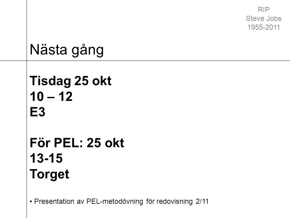 Nästa gång Tisdag 25 okt 10 – 12 E3 För PEL: 25 okt 13-15 Torget Presentation av PEL-metodövning för redovisning 2/11 RIP Steve Jobs 1955-2011