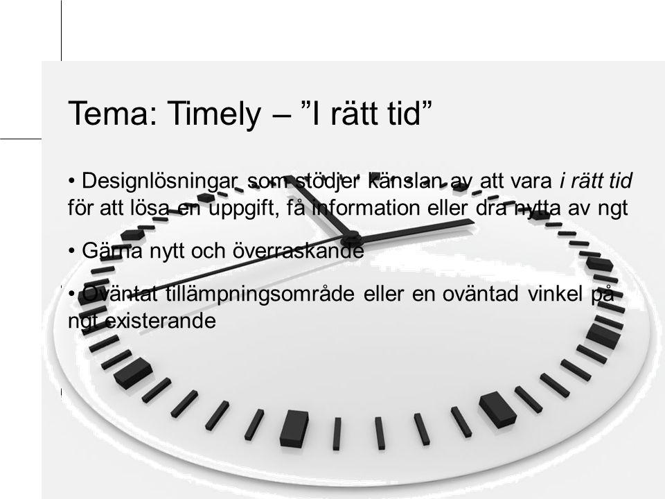 Tema: Timely – I rätt tid Designlösningar som stödjer känslan av att vara i rätt tid för att lösa en uppgift, få information eller dra nytta av ngt Gärna nytt och överraskande Oväntat tillämpningsområde eller en oväntad vinkel på ngt existerande
