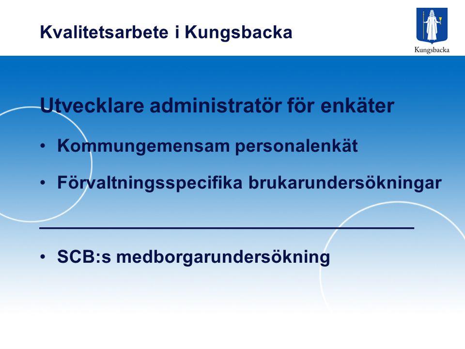Kvalitetsarbete i Kungsbacka Utvecklare administratör för enkäter Kommungemensam personalenkät Förvaltningsspecifika brukarundersökningar _____________________________________ SCB:s medborgarundersökning