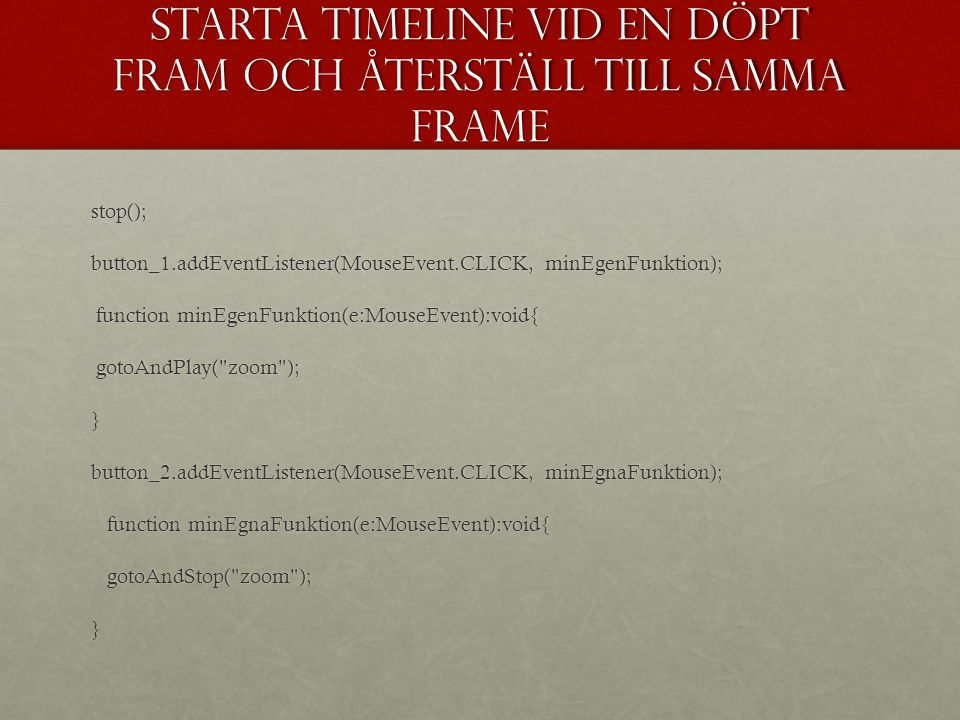 Starta timeline vid en döpt fram och återställ till samma frame stop(); button_1.addEventListener(MouseEvent.CLICK, minEgenFunktion); function minEgenFunktion(e:MouseEvent):void{ function minEgenFunktion(e:MouseEvent):void{ gotoAndPlay( zoom ); gotoAndPlay( zoom );} button_2.addEventListener(MouseEvent.CLICK, minEgnaFunktion); function minEgnaFunktion(e:MouseEvent):void{ function minEgnaFunktion(e:MouseEvent):void{ gotoAndStop( zoom ); gotoAndStop( zoom );}