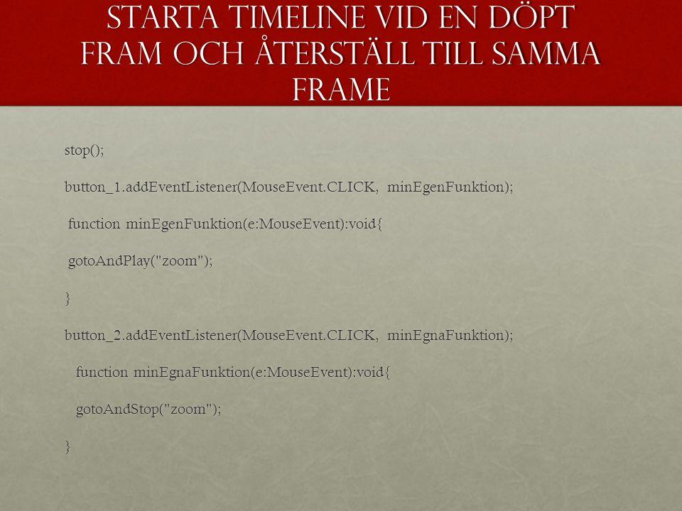 Starta timeline vid en döpt fram och återställ till samma frame stop(); button_1.addEventListener(MouseEvent.CLICK, minEgenFunktion); function minEgen