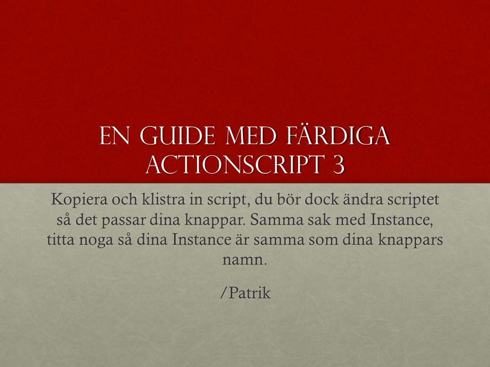 En guide med färdiga actionscript 3 Kopiera och klistra in script, du bör dock ändra scriptet så det passar dina knappar. Samma sak med Instance, titt
