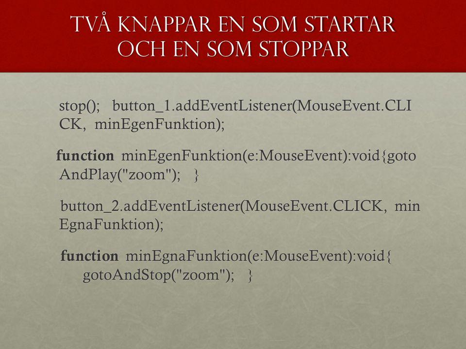 Två knappar en som startar och en som stoppar stop(); button_1.addEventListener(MouseEvent.CLI CK, minEgenFunktion); function minEgenFunktion(e:MouseE