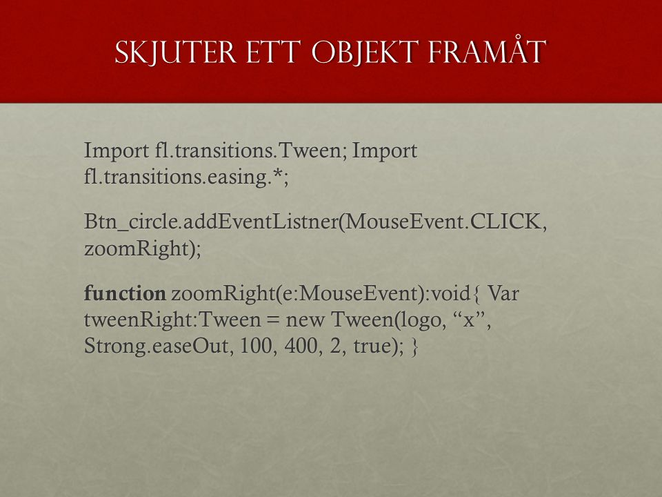 Skjuter ett objekt framåt Import fl.transitions.Tween; Import fl.transitions.easing.*; Btn_circle.addEventListner(MouseEvent.CLICK, zoomRight); function zoomRight(e:MouseEvent):void{ Var tweenRight:Tween = new Tween(logo, x , Strong.easeOut, 100, 400, 2, true); }