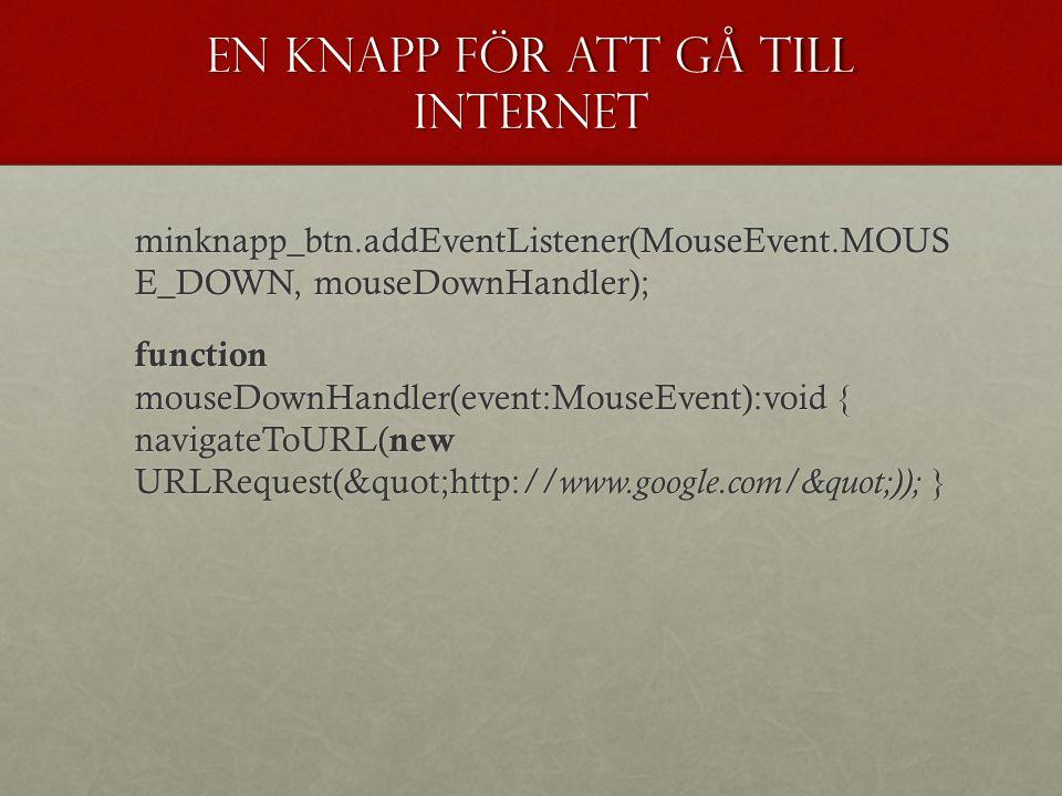 En knapp för att gå till internet minknapp_btn.addEventListener(MouseEvent.MOUS E_DOWN, mouseDownHandler); function mouseDownHandler(event:MouseEvent):void { navigateToURL( new URLRequest( http: //www.google.com/ )); }