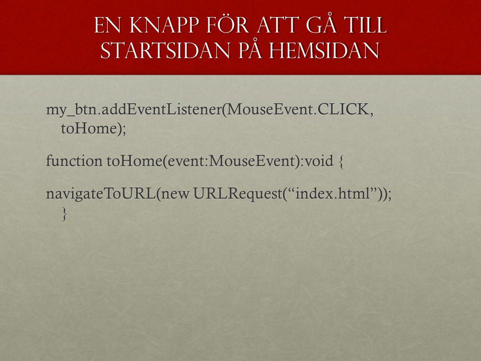 En knapp för att gå till startsidan på hemsidan my_btn.addEventListener(MouseEvent.CLICK, toHome); function toHome(event:MouseEvent):void { navigateTo