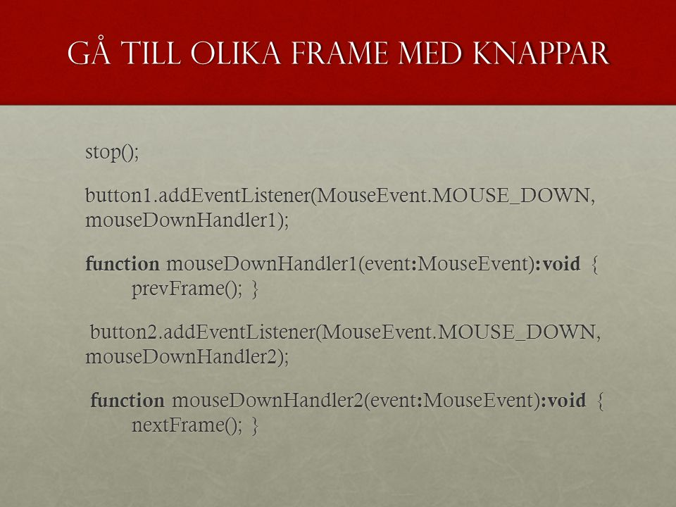 Gå till olika frame med knappar stop(); stop(); button1.addEventListener(MouseEvent.MOUSE_DOWN, mouseDownHandler1); function mouseDownHandler1(event : MouseEvent) :void { prevFrame(); } function mouseDownHandler1(event : MouseEvent) :void { prevFrame(); } button2.addEventListener(MouseEvent.MOUSE_DOWN, mouseDownHandler2); button2.addEventListener(MouseEvent.MOUSE_DOWN, mouseDownHandler2); function mouseDownHandler2(event : MouseEvent) :void { nextFrame(); } function mouseDownHandler2(event : MouseEvent) :void { nextFrame(); }