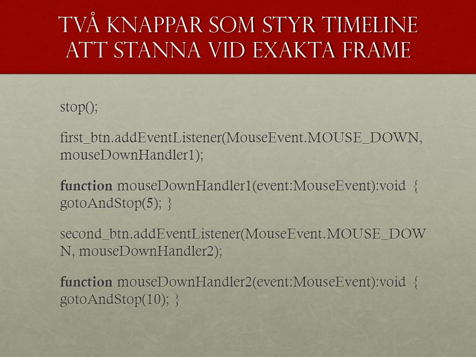Två knappar som styr timeline att stanna vid exakta frame stop(); first_btn.addEventListener(MouseEvent.MOUSE_DOWN, mouseDownHandler1); function mouseDownHandler1(event:MouseEvent):void { gotoAndStop(5); } function mouseDownHandler1(event:MouseEvent):void { gotoAndStop(5); } second_btn.addEventListener(MouseEvent.MOUSE_DOW N, mouseDownHandler2); function mouseDownHandler2(event:MouseEvent):void { gotoAndStop(10); }