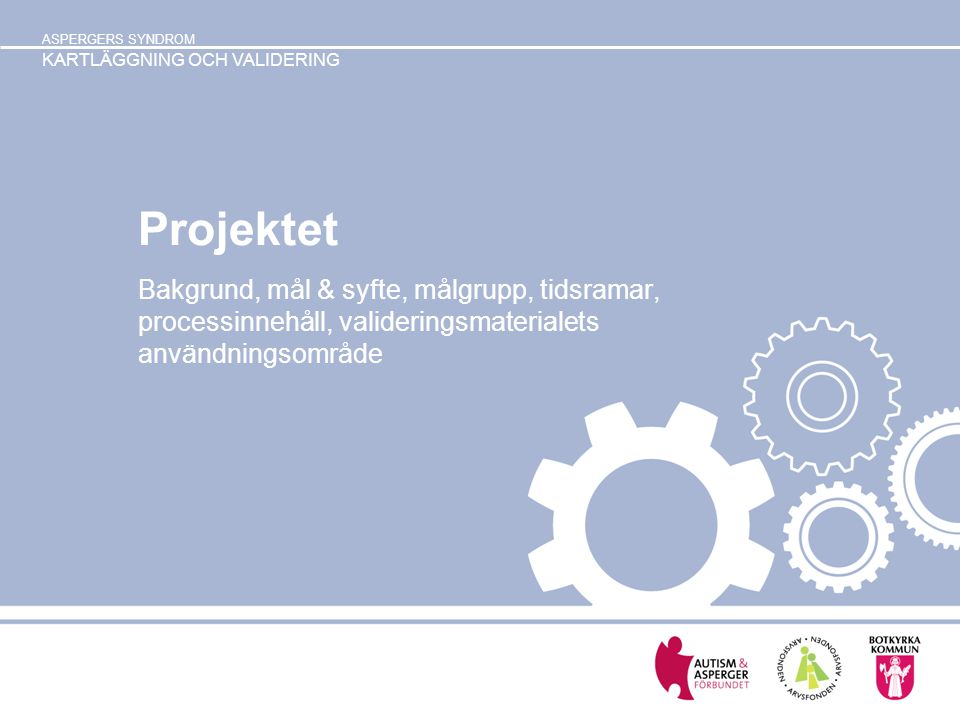ASPERGERS SYNDROM KARTLÄGGNING OCH VALIDERING Projektet Bakgrund, mål & syfte, målgrupp, tidsramar, processinnehåll, valideringsmaterialets användning