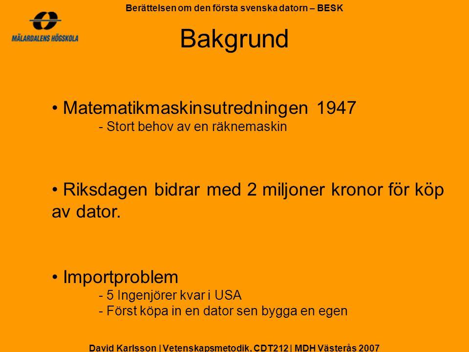 David Karlsson | Vetenskapsmetodik, CDT212 | MDH Västerås 2007 Berättelsen om den första svenska datorn – BESK Räknemaskinen BARK, Binär Aritmetisk Relä- Kalkylator - Grundare: Conny Palm & Gösta Neovius - Ca 3 månader att bygga Långsam och dålig kvalité - Främst marinen använde BARK Slutade användas 1955 BARK