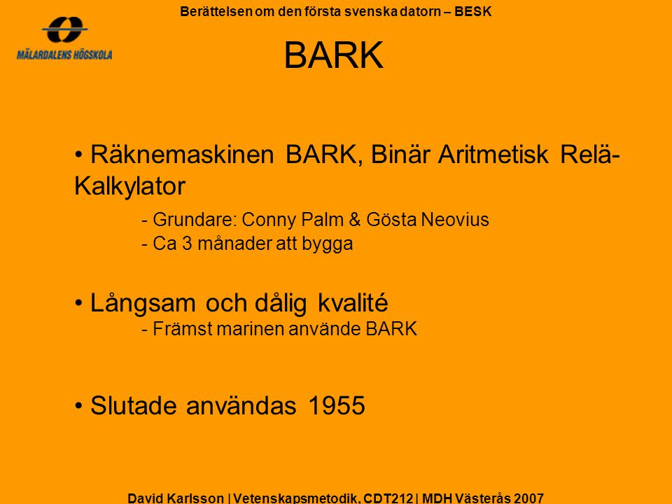 David Karlsson | Vetenskapsmetodik, CDT212 | MDH Västerås 2007 Berättelsen om den första svenska datorn – BESK 5 ingenjörer kommer hem - Kunskap och ritningar BESK byggs, Binär Elektronisk SekvensKalkylator - Matematikmaskinsnämnden och KTH - Erik Stemme och Stig Comét Färdig nov 1953 - Tas i bruk april 1954 - Världens snabbaste dator BESK