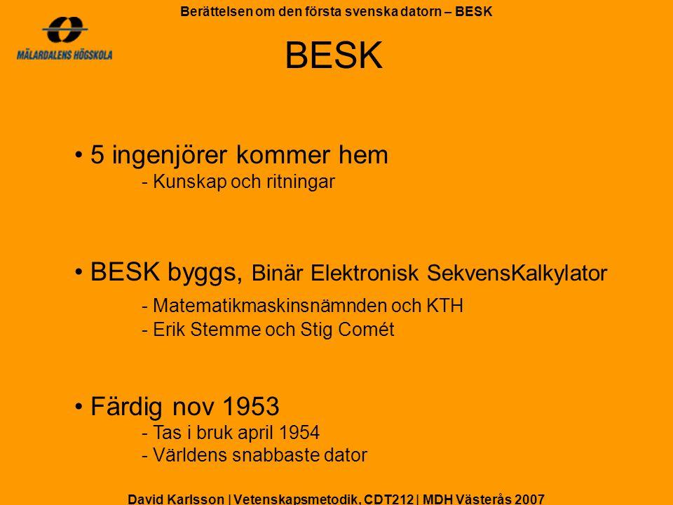 David Karlsson | Vetenskapsmetodik, CDT212 | MDH Västerås 2007 Berättelsen om den första svenska datorn – BESK BESK användes till: - Uträkning av tabeller åt försäkringsbolag - Beräkningar av vibrationer i flygplansvingar åt SAAB - Analyser av den mänskliga rösten åt KTH - Framtagning av väderleksrapporter Användning