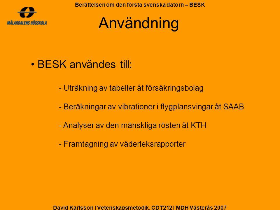 David Karlsson | Vetenskapsmetodik, CDT212 | MDH Västerås 2007 Berättelsen om den första svenska datorn – BESK BESK var placerad i ett stort rum i Kungliga Tekniska Högskolan på Drottninggatan 95A i Stockholm BESK togs ur bruk 1966, efter 12år i drift