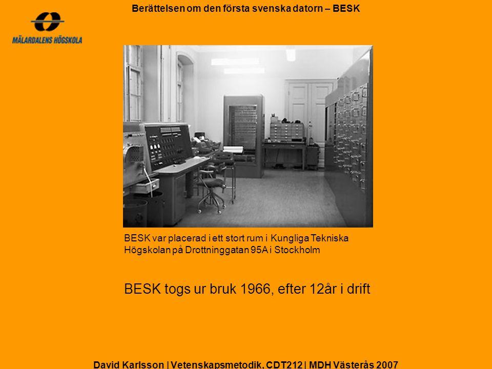 David Karlsson | Vetenskapsmetodik, CDT212 | MDH Västerås 2007 Berättelsen om den första svenska datorn – BESK BESK flera hundra gånger snabbare än BARK Ekvationssystem med 20 ekvationer och 20 obekanta Människa: 4-5 dagar BARK: 2,5 timmar BESK: 1 minut BESK / BARK