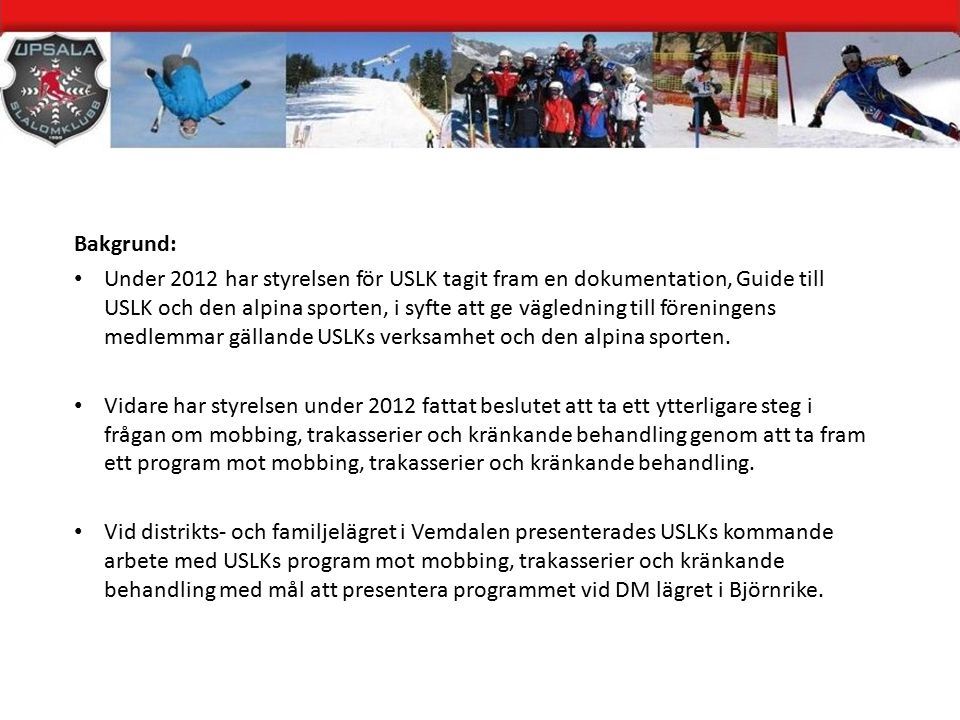 Bakgrund: Under 2012 har styrelsen för USLK tagit fram en dokumentation, Guide till USLK och den alpina sporten, i syfte att ge vägledning till föreningens medlemmar gällande USLKs verksamhet och den alpina sporten.