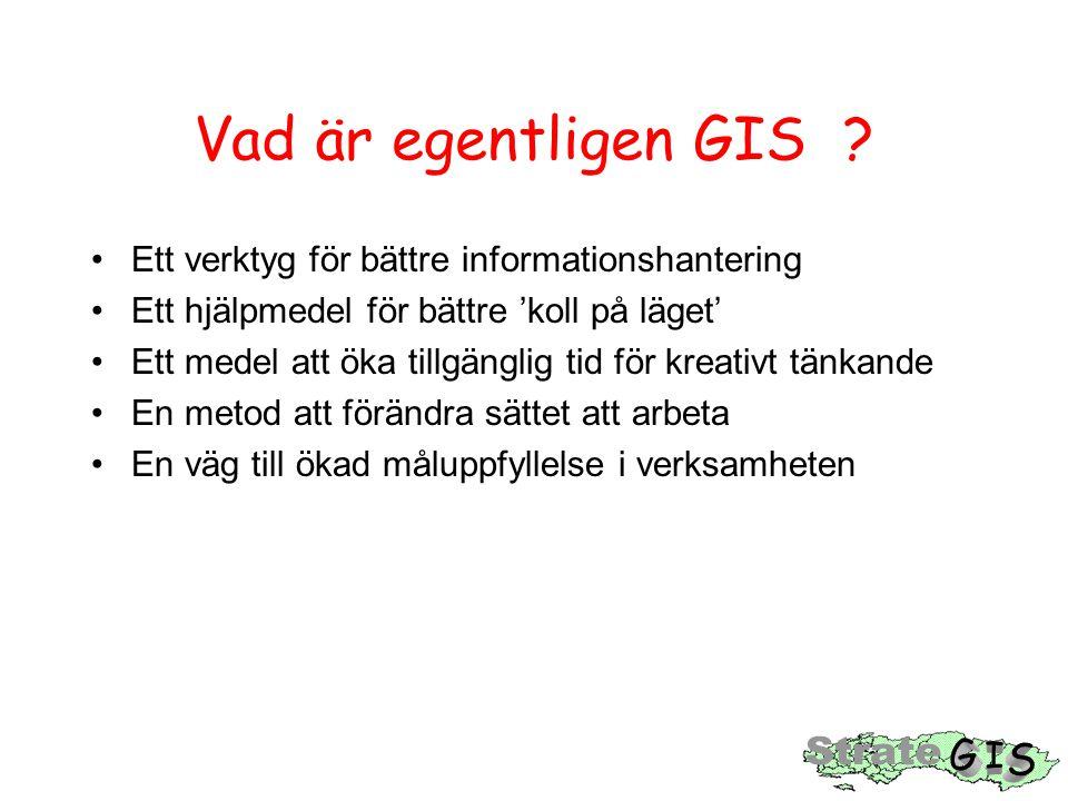 Vad är egentligen GIS ? Ett verktyg för bättre informationshantering Ett hjälpmedel för bättre 'koll på läget' Ett medel att öka tillgänglig tid för k