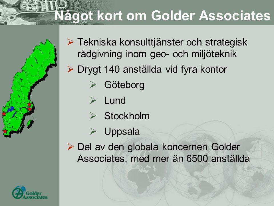 Något kort om Golder Associates  Tekniska konsulttjänster och strategisk rådgivning inom geo- och miljöteknik  Drygt 140 anställda vid fyra kontor 