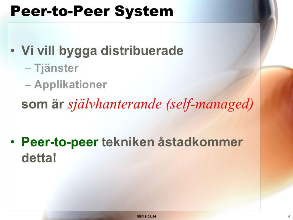 ali@sics.se4 Peer-to-Peer System Vi vill bygga distribuerade –Tjänster –Applikationer som är självhanterande (self-managed) Peer-to-peer tekniken åstadkommer detta!